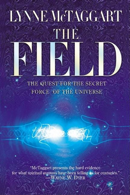 The Field: The Quest for the Secret Force of the Universe. Lynne McTaggart.
