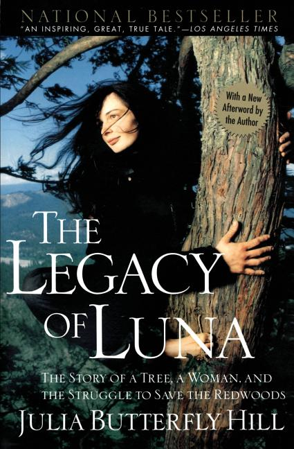 The Legacy of Luna: The Story of a Tree, a Woman and the Struggle to Save the Redwoods. Julia Hill.