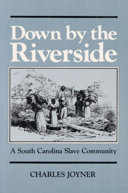 Down by the Riverside: A South Carolina Slave Community (Blacks in the New World). Charles Joyner