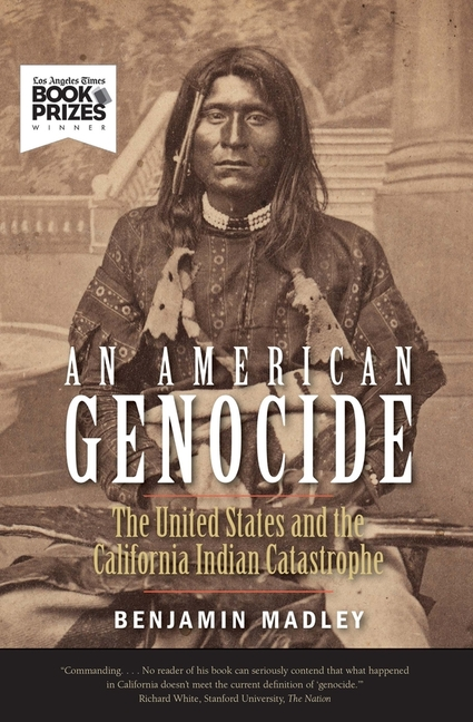 An American Genocide: The United States and the California Indian Catastrophe, 1846-1873 (The Lamar Series in Western History). Benjamin Madley.