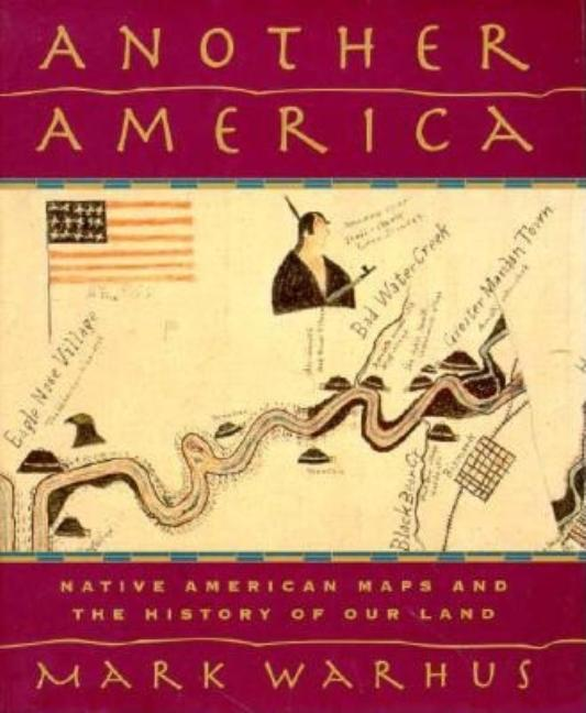 Another America: Native American Maps and the History of Our Land. Mark Warhus.