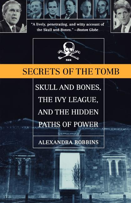 Secrets of the Tomb: Skull and Bones, the Ivy League, and the Hidden Paths of Power. Alexandra...