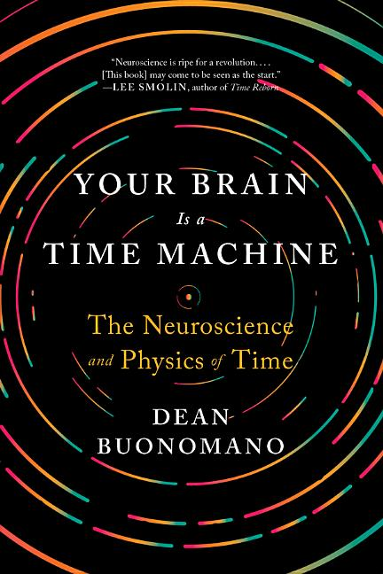 Your Brain Is a Time Machine: The Neuroscience and Physics of Time. Dean Buonomano.