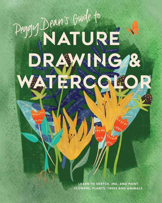 Peggy Dean's Guide to Nature Drawing and Watercolor: Learn to Sketch, Ink, and Paint Flowers, Plants, Trees, and Animals. Peggy Dean.