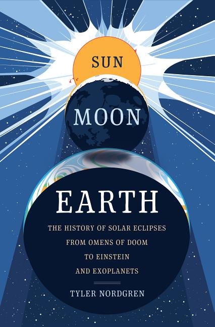 Sun Moon Earth: The History of Solar Eclipses from Omens of Doom to Einstein and Exoplanets. Tyler Nordgren.