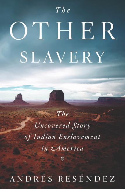 The Other Slavery: The Uncovered Story of Indian Enslavement in America. Andres Resendez.