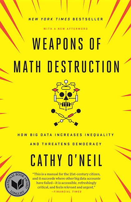 Weapons of Math Destruction: How Big Data Increases Inequality and Threatens Democracy. Cathy O'Neil.