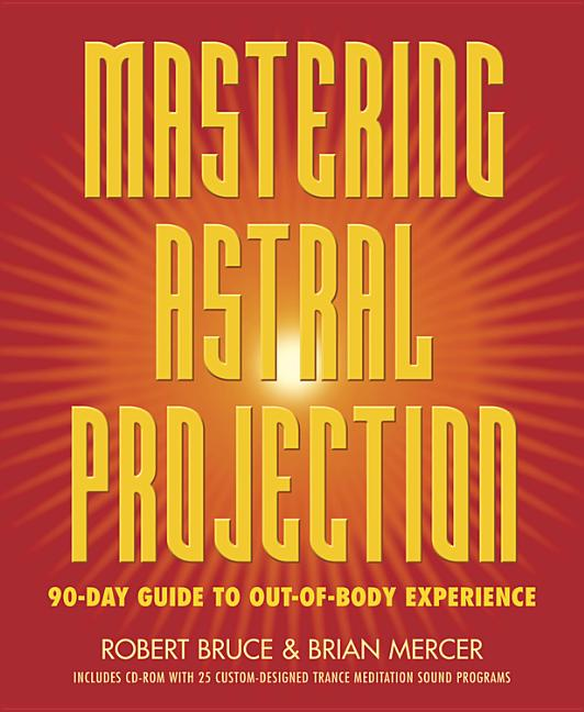 Mastering Astral Projection: 90-day Guide to Out-of-Body Experience. Robert Bruce, Brian, Mercer.