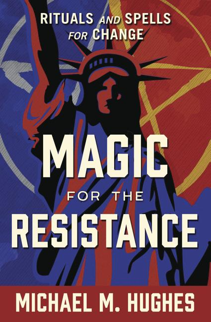 Magic for the Resistance: Rituals and Spells for Change. Michael M. Hughes.