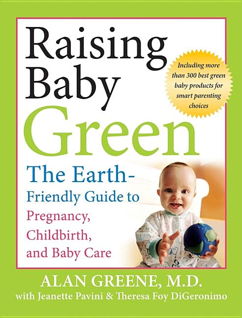 Raising Baby Green: The Earth-Friendly Guide to Pregnancy, Childbirth, and Baby Care. Alan Greene
