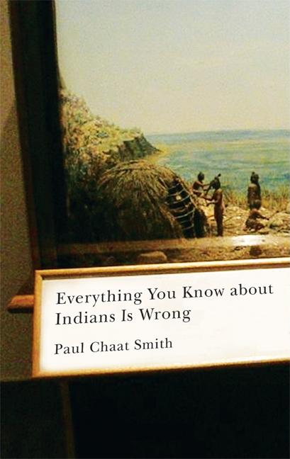 Everything You Know about Indians Is Wrong (Indigenous Americas). Paul Chaat Smith.