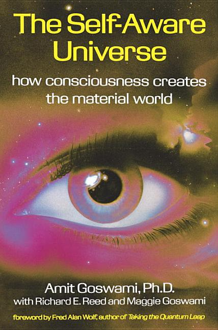 The Self-Aware Universe: How Consciousness Creates the Material World. Amit Goswami.