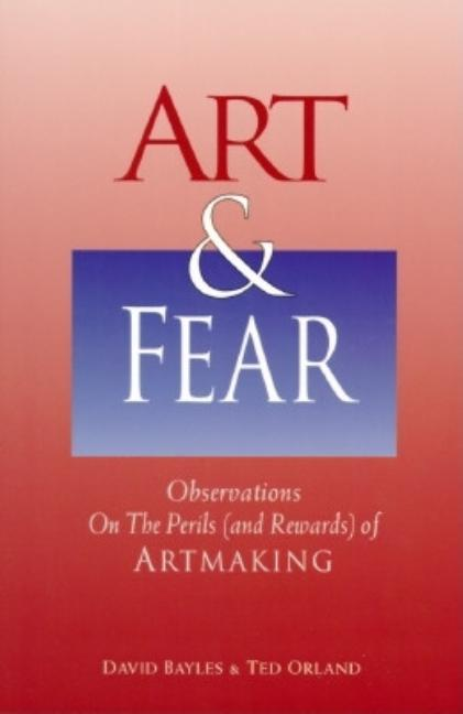 Art & Fear: Observations on the Perils (and Rewards) of Artmaking. David Bayles, Ted Orland.