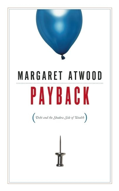 Payback: Debt and the Shadow Side of Wealth. Margaret Atwood.
