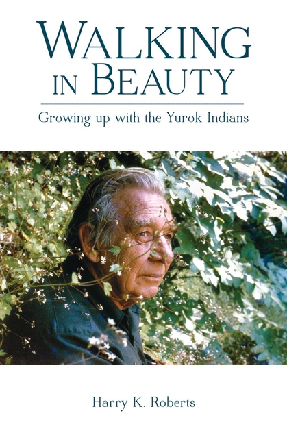 Walking in Beauty: Growing Up with the Yurok Indians. Harry K. Roberts.