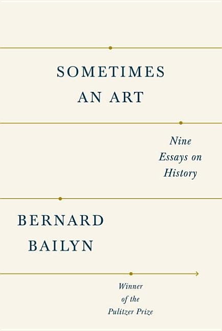 Sometimes an Art: Writings on History. Bernard Bailyn