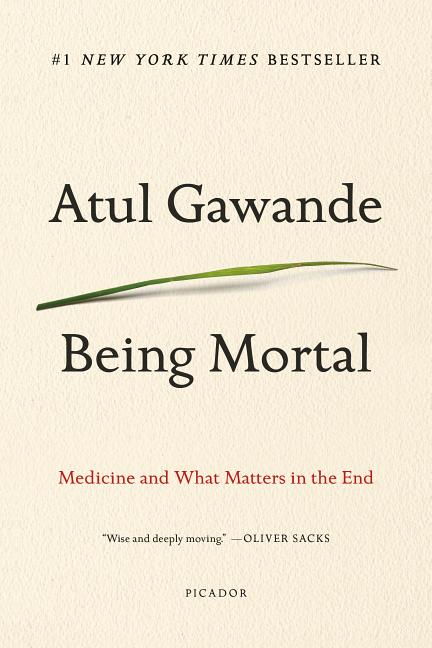 Being Mortal: Medicine and What Matters in the End. Atul Gawande