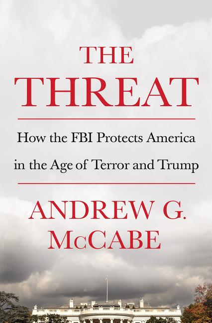 The Threat: How the FBI Protects America in the Age of Terror and Trump. Andrew G. McCabe