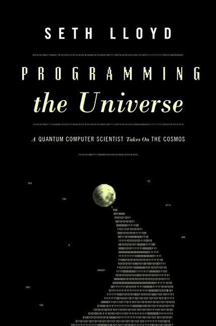 Programming the Universe: A Quantum Computer Scientist Takes On the Cosmos. Seth Lloyd.
