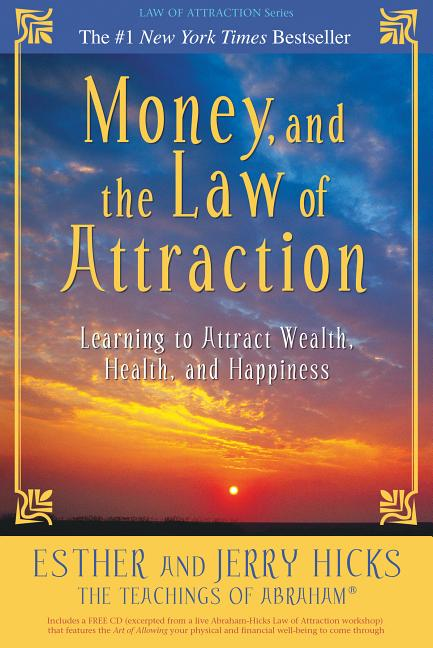 Money, and the Law of Attraction: Learning to Attract Wealth, Health, and Happiness. Esther Hicks, Jerry, Hicks.