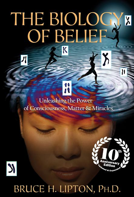 The Biology of Belief 10th Anniversary Edition: Unleashing the Power of Consciousness, Matter & Miracles. Bruce H. Lipton.