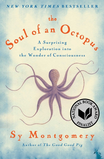 The Soul of an Octopus: A Surprising Exploration into the Wonder of Consciousness. Sy Montgomery