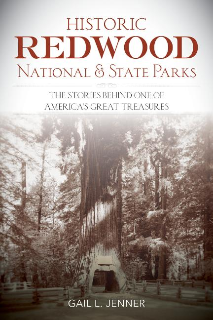 Historic Redwood National Park: THe Stories Behind One of America's Great Treasures. Gail Jenner.