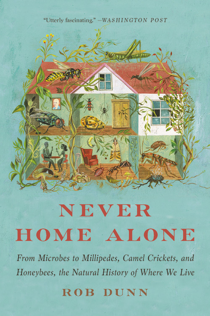 Never Home Alone: From Microbes to Millipedes, Camel Crickets, and Honeybees, the Natural History of Where We Live. Rob Dunn.