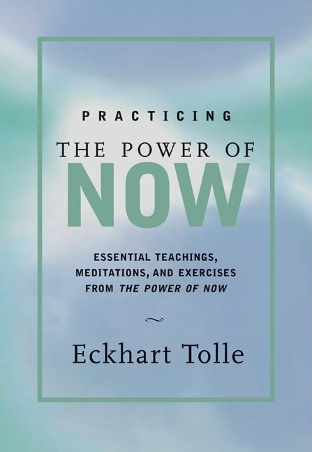 Practicing the Power of Now : Essential Teachings, Meditations, and Exercises from the Power of Now. ECKHART TOLLE.