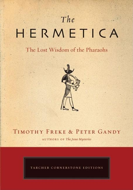 The Hermetica: The Lost Wisdom of the Pharaohs. Timothy Freke, Peter, Gandy.