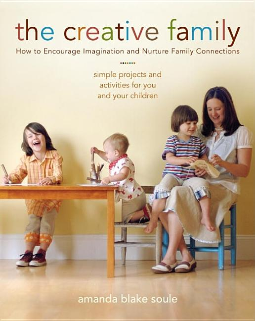 The Creative Family: How to Encourage Imagination and Nurture Family Connections. Amanda Blake Soule