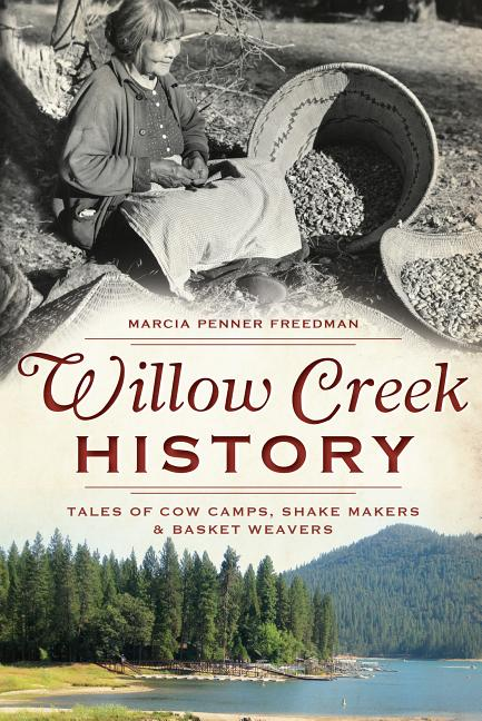 Willow Creek History: Tales of Cow Camps, Shake Makers and Basket Weavers. Marcia Penner Freedman.