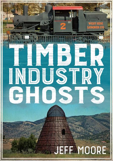 Timber Industry Ghosts. Jeff Moore.