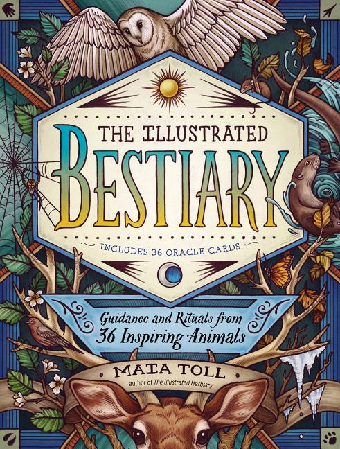 The Illustrated Bestiary: Guidance and Rituals from 36 Inspiring Animals. Maia Toll.