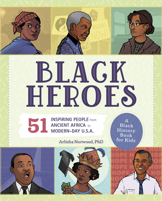 Black Heroes: A Black History Book for Kids: 51 Inspiring People from Ancient Africa to Modern-Day U.S.A. Arlisha Norwood.