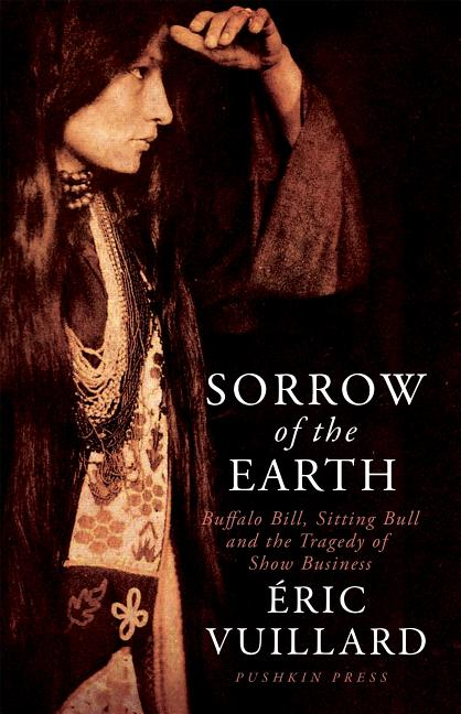 Sorrow of the Earth: Buffalo Bill, Sitting Bull and the Tragedy of Show Business. Eric Vuillard.