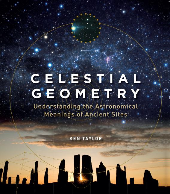 Celestial Geometry: Understanding the Astronomical Meanings of Ancient Sites. Ken Taylor.