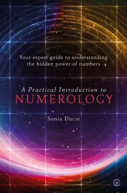 A Practical Introduction to Numerology: Your Expert Guide to Understanding the Hidden Power of Numbers. Sonia Ducie.