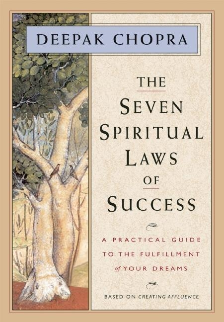 The Seven Spiritual Laws of Success: A Practical Guide to the Fulfillment of Your Dreams (based on Creating Affluence). Deepak Chopra.
