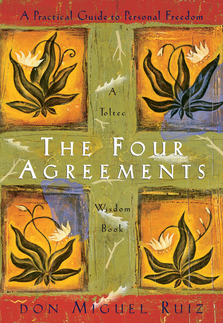 The Four Agreements: A Practical Guide to Personal Freedom (A Toltec Wisdom Book). Don Miguel Ruiz.