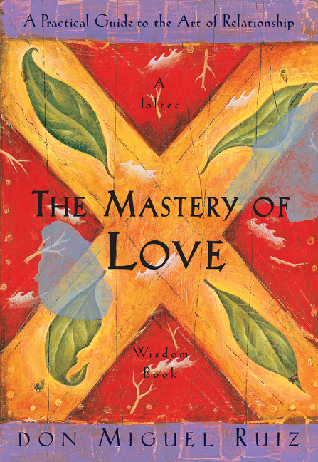 The Mastery of Love: A Practical Guide to the Art of Relationship: A Toltec Wisdom Book. Don Miguel Ruiz.