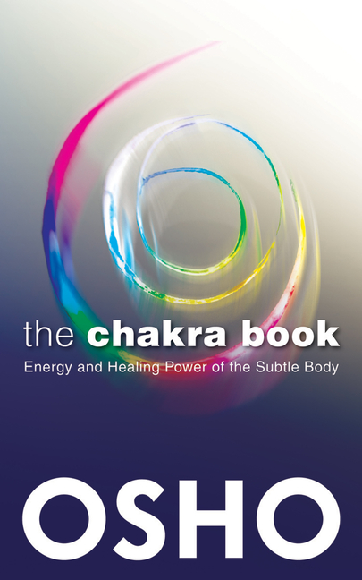 The Chakra Book: Energy and Healing Power of the Subtle Body. Osho.