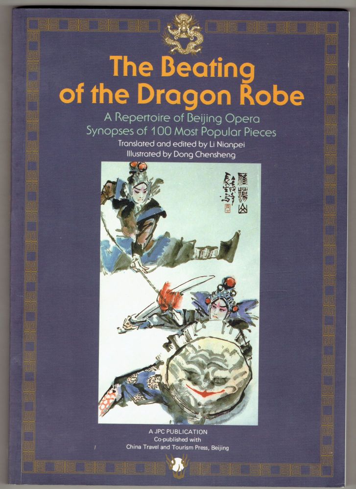 Beating of the Dragon Robe: Repertoire of Beijing Opera - Synopses of 100 Most Popular Pieces. Nianpei Li, Chensheng Dong.