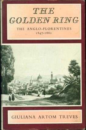 The Golden Ring: The Anglo-Florentines, 1847-1862. Giuliana Artom Treves