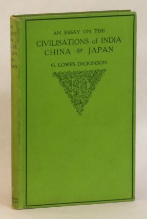 An Essay on the Civilisations of India China and Japan. G. Lowes Dickinson