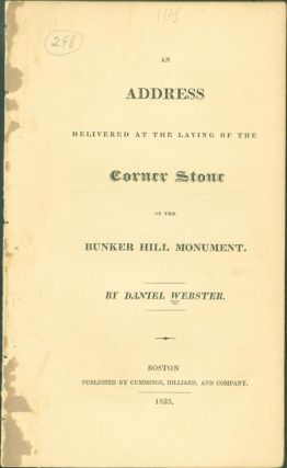 An Address Delivered at the Laying of the Corner Stone of the Bunker Hill Monument. Daniel Webster