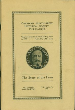The Story of the Press. Canadian North-West Historical Society Publications, V. I, No. IV, Pt. 1,...